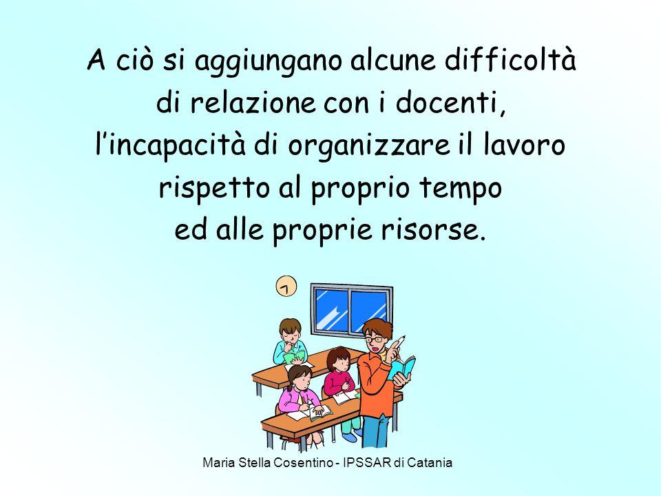 Maria Stella Cosentino - IPSSAR di Catania A ciò si aggiungano alcune difficoltà di relazione con i docenti, lincapacità di organizzare il lavoro rispetto al proprio tempo ed alle proprie risorse.