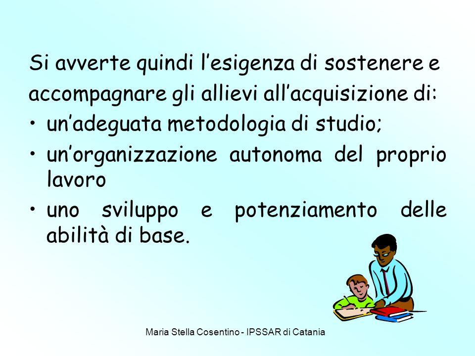 Maria Stella Cosentino - IPSSAR di Catania Si avverte quindi lesigenza di sostenere e accompagnare gli allievi allacquisizione di: unadeguata metodologia di studio; unorganizzazione autonoma del proprio lavoro uno sviluppo e potenziamento delle abilità di base.