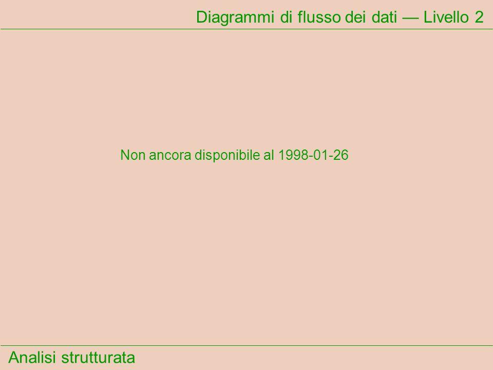 Analisi strutturata Diagrammi di flusso dei dati Livello 2 Non ancora disponibile al 1998-01-26