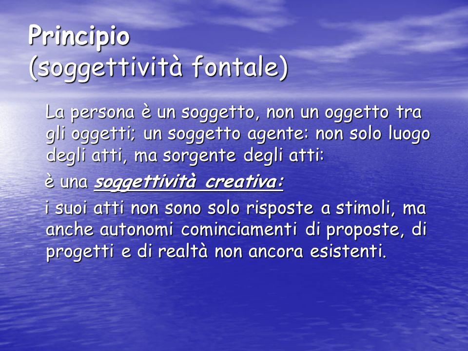 Principio (soggettività fontale) La persona è un soggetto, non un oggetto tra gli oggetti; un soggetto agente: non solo luogo degli atti, ma sorgente
