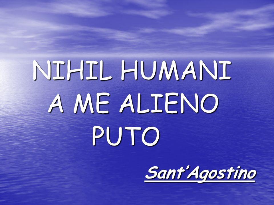 NIHIL HUMANI NIHIL HUMANI A ME ALIENO A ME ALIENO PUTO PUTO SantAgostino SantAgostino