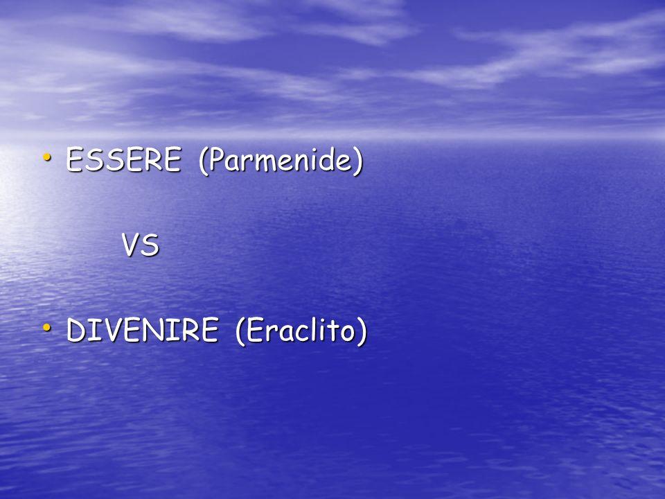 ESSERE (Parmenide) ESSERE (Parmenide) VS VS DIVENIRE (Eraclito) DIVENIRE (Eraclito)