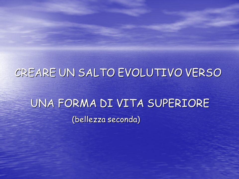 CREARE UN SALTO EVOLUTIVO VERSO UNA FORMA DI VITA SUPERIORE UNA FORMA DI VITA SUPERIORE (bellezza seconda) (bellezza seconda)