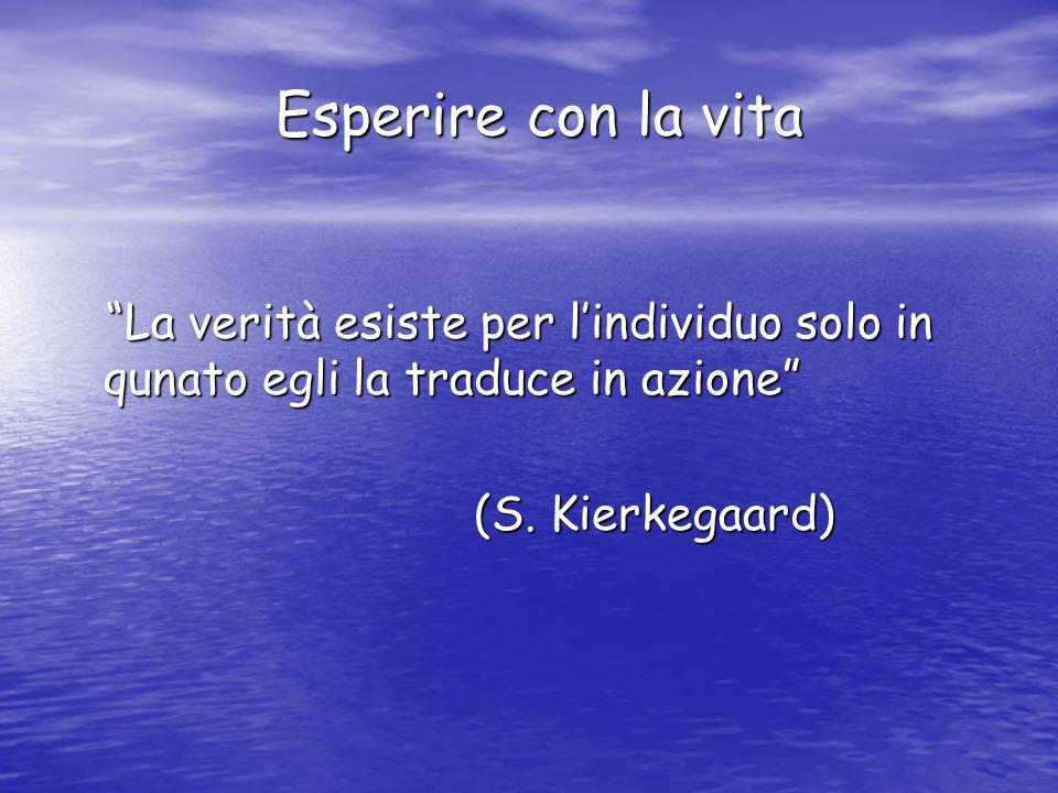 Esperire con la vita Esperire con la vita La verità esiste per lindividuo solo in qunato egli la traduce in azione La verità esiste per lindividuo sol