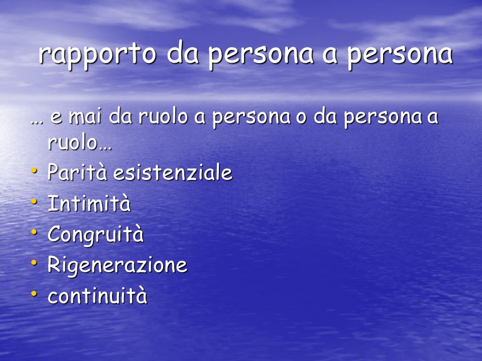 rapporto da persona a persona rapporto da persona a persona … e mai da ruolo a persona o da persona a ruolo… Parità esistenziale Parità esistenziale I