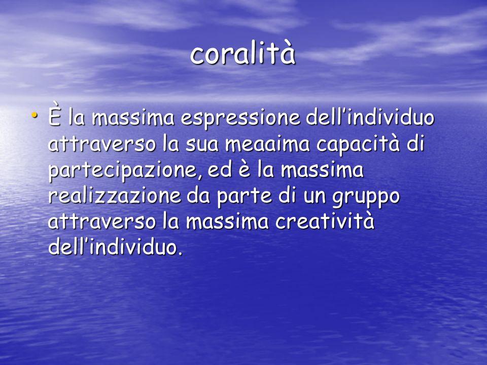 coralità coralità È la massima espressione dellindividuo attraverso la sua meaaima capacità di partecipazione, ed è la massima realizzazione da parte