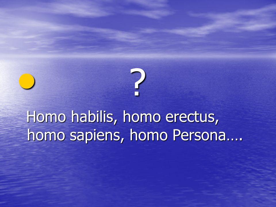 ? ? Homo habilis, homo erectus, homo sapiens, homo Persona…. Homo habilis, homo erectus, homo sapiens, homo Persona….