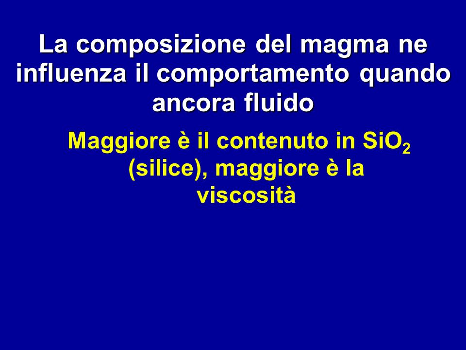 La composizione del magma ne influenza il comportamento quando ancora fluido Maggiore è il contenuto in SiO 2 (silice), maggiore è la viscosità