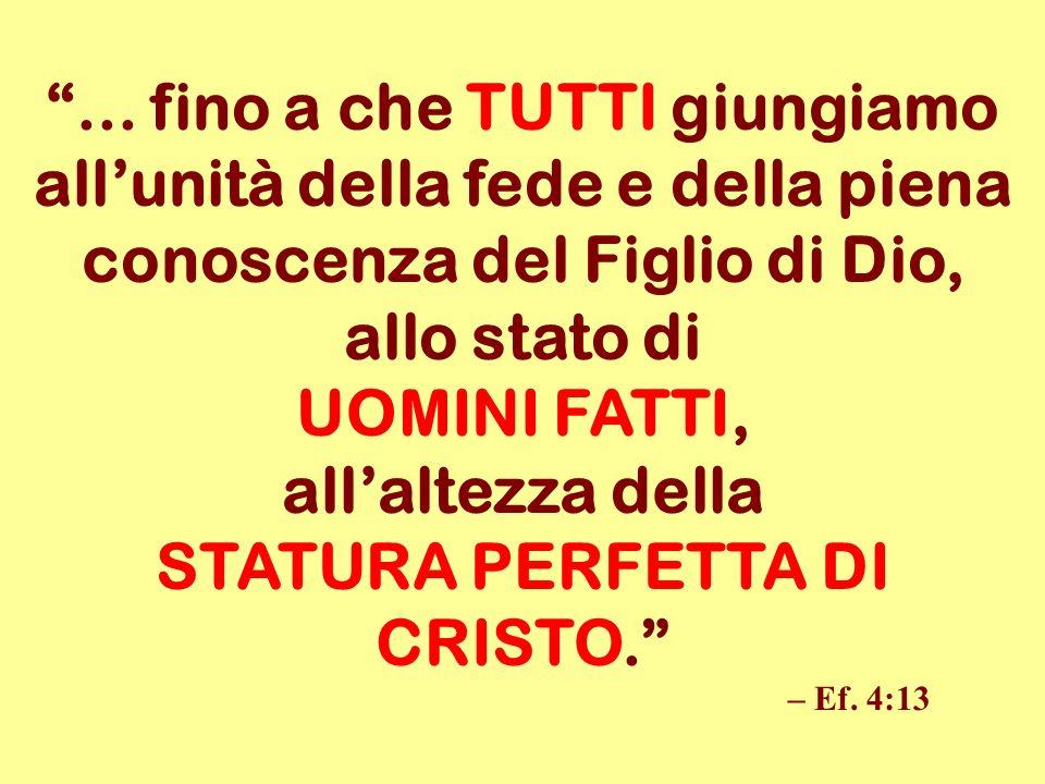 ... fino a che TUTTI giungiamo allunità della fede e della piena conoscenza del Figlio di Dio, allo stato di UOMINI FATTI, allaltezza della STATURA PE