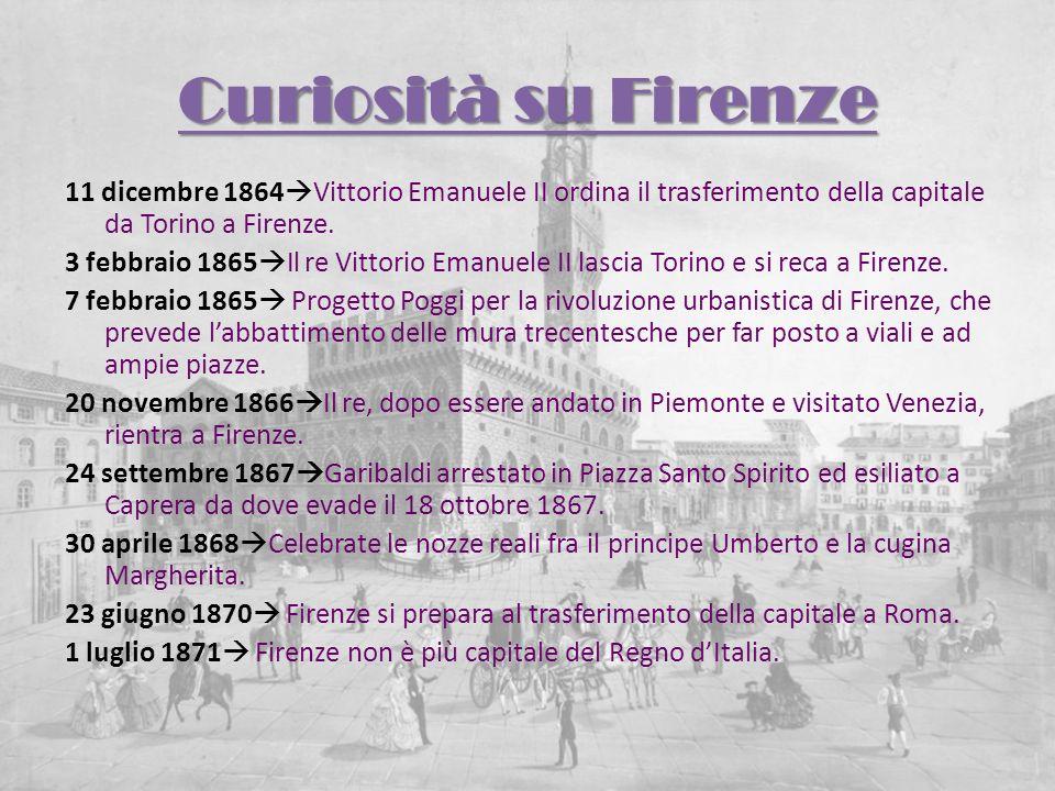 Curiosità su Firenze 11 dicembre 1864 Vittorio Emanuele II ordina il trasferimento della capitale da Torino a Firenze. 3 febbraio 1865 Il re Vittorio