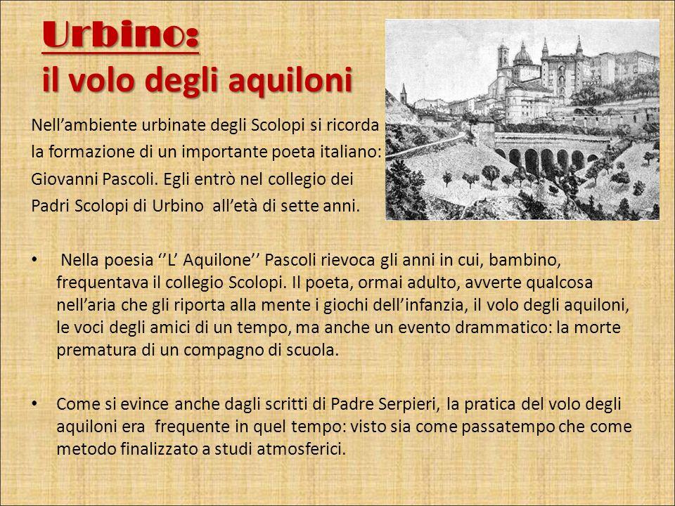 Urbino: il volo degli aquiloni Nellambiente urbinate degli Scolopi si ricorda la formazione di un importante poeta italiano: Giovanni Pascoli. Egli en