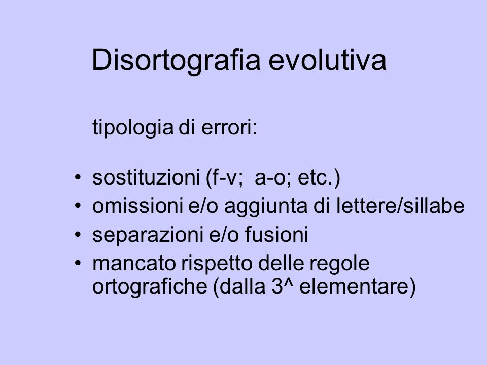 Disortografia evolutiva tipologia di errori: sostituzioni (f-v; a-o; etc.) omissioni e/o aggiunta di lettere/sillabe separazioni e/o fusioni mancato r