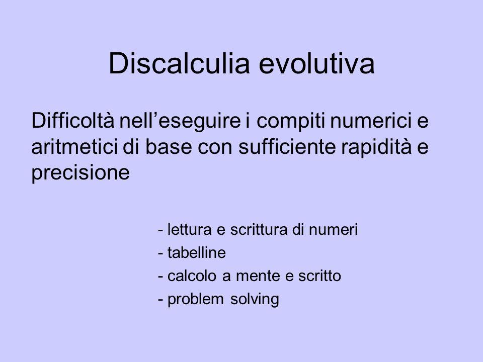 Discalculia evolutiva Difficoltà nelleseguire i compiti numerici e aritmetici di base con sufficiente rapidità e precisione - lettura e scrittura di n