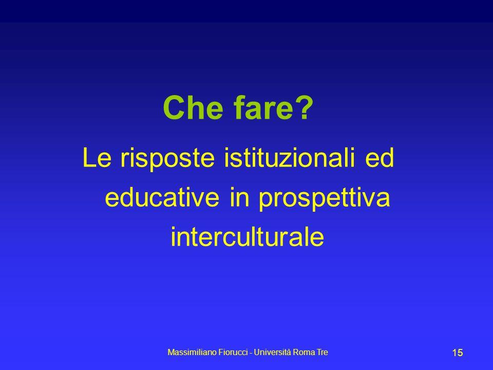 Massimiliano Fiorucci - Università Roma Tre 15 Che fare? Le risposte istituzionali ed educative in prospettiva interculturale