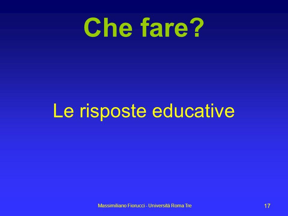 Massimiliano Fiorucci - Università Roma Tre 17 Che fare? Le risposte educative