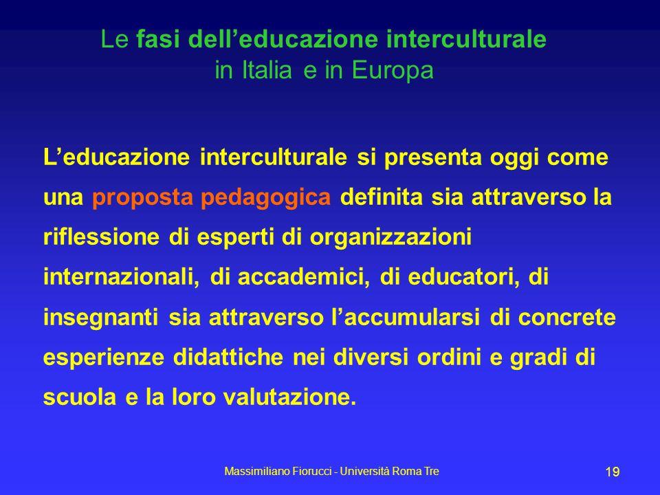 Massimiliano Fiorucci - Università Roma Tre 19 Le fasi delleducazione interculturale in Italia e in Europa Leducazione interculturale si presenta oggi