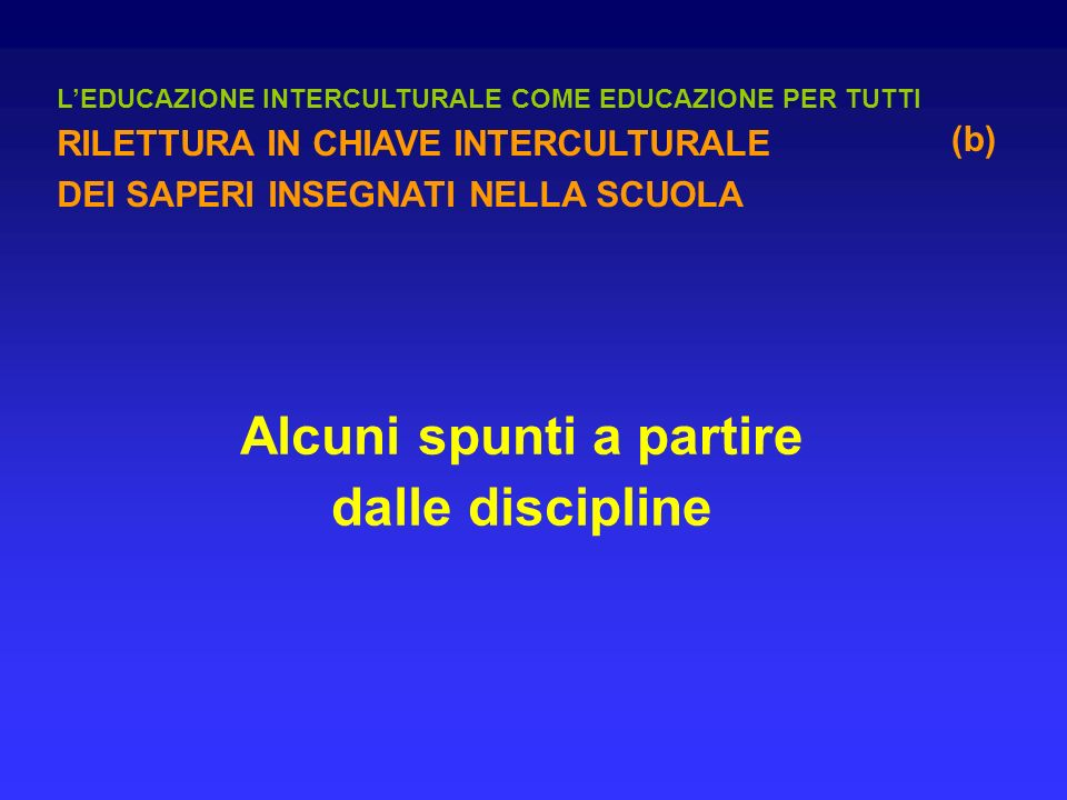 Alcuni spunti a partire dalle discipline LEDUCAZIONE INTERCULTURALE COME EDUCAZIONE PER TUTTI RILETTURA IN CHIAVE INTERCULTURALE DEI SAPERI INSEGNATI