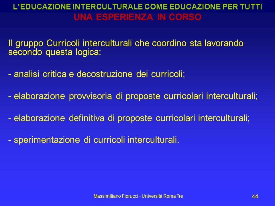 Massimiliano Fiorucci - Università Roma Tre 44 Il gruppo Curricoli interculturali che coordino sta lavorando secondo questa logica: - analisi critica