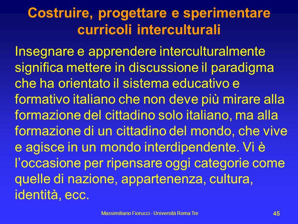 Massimiliano Fiorucci - Università Roma Tre 45 Costruire, progettare e sperimentare curricoli interculturali Insegnare e apprendere interculturalmente