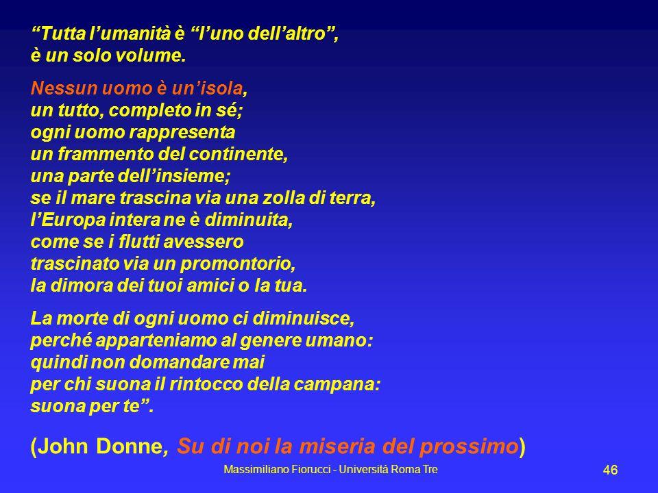 Massimiliano Fiorucci - Università Roma Tre 46 Tutta lumanità è luno dellaltro, è un solo volume. Nessun uomo è unisola, un tutto, completo in sé; ogn