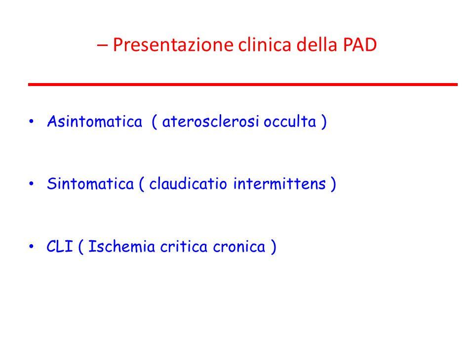 – Presentazione clinica della PAD Asintomatica ( aterosclerosi occulta ) Sintomatica ( claudicatio intermittens ) CLI ( Ischemia critica cronica )