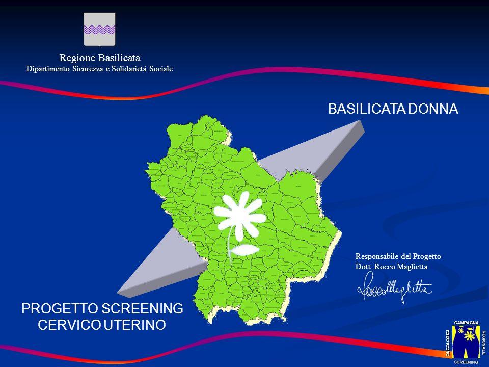 PROGETTO SCREENING CERVICO UTERINO Responsabile del Progetto Dott. Rocco Maglietta Regione Basilicata Dipartimento Sicurezza e Solidarietà Sociale BAS