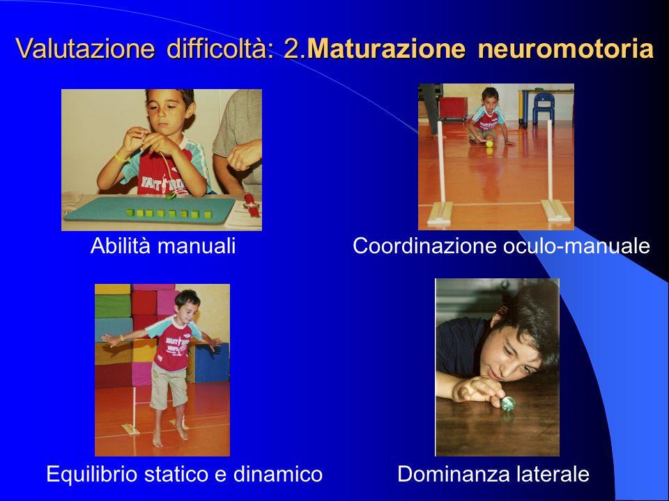 Coordinazione oculo-manuale Equilibrio statico e dinamico Abilità manuali Dominanza laterale Valutazione difficoltà: 2.Maturazione neuromotoria