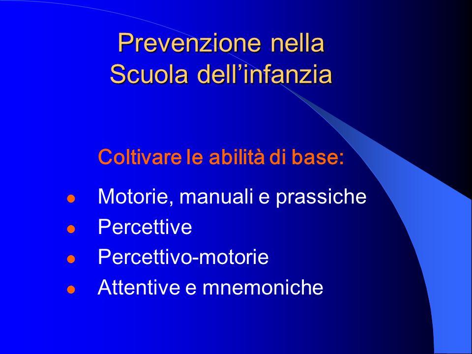 Prevenzione nella Scuola dellinfanzia Coltivare le abilità di base: Motorie, manuali e prassiche Percettive Percettivo-motorie Attentive e mnemoniche