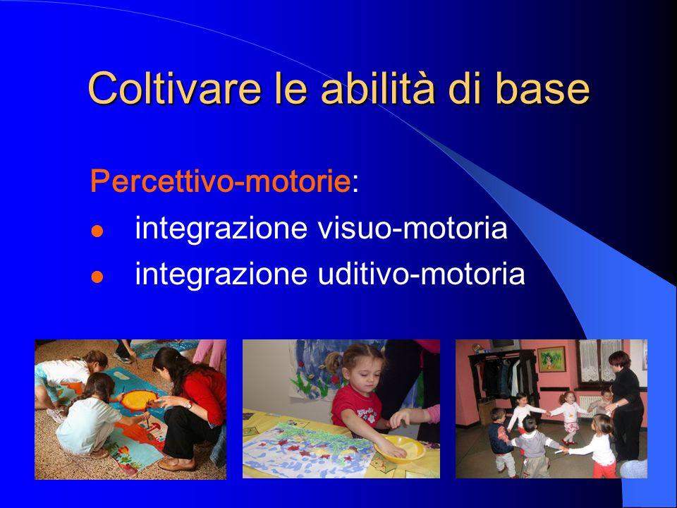 Percettivo-motorie: integrazione visuo-motoria integrazione uditivo-motoria Coltivare le abilità di base