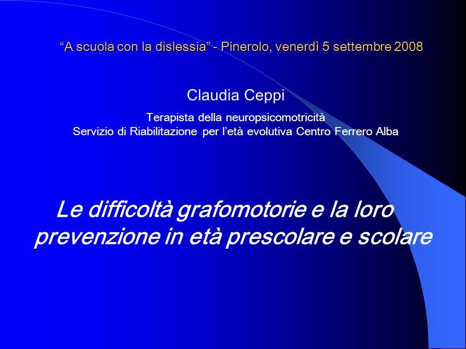 A scuola con la dislessia - Pinerolo, venerdì 5 settembre 2008 Le difficoltà grafomotorie e la loro prevenzione in età prescolare e scolare Claudia Ce