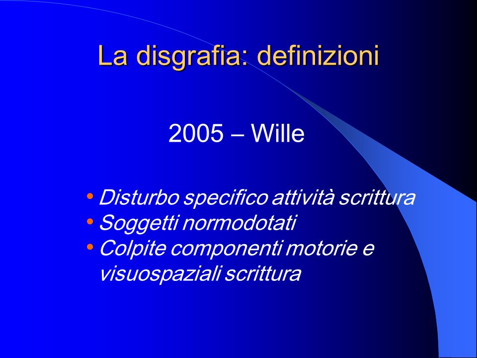 La disgrafia: definizioni 2006-07 – Consensus Conference Deficit processi realizzazione grafica Colpite fluenza e qualità segno Diagnosi possibile da fine seconda