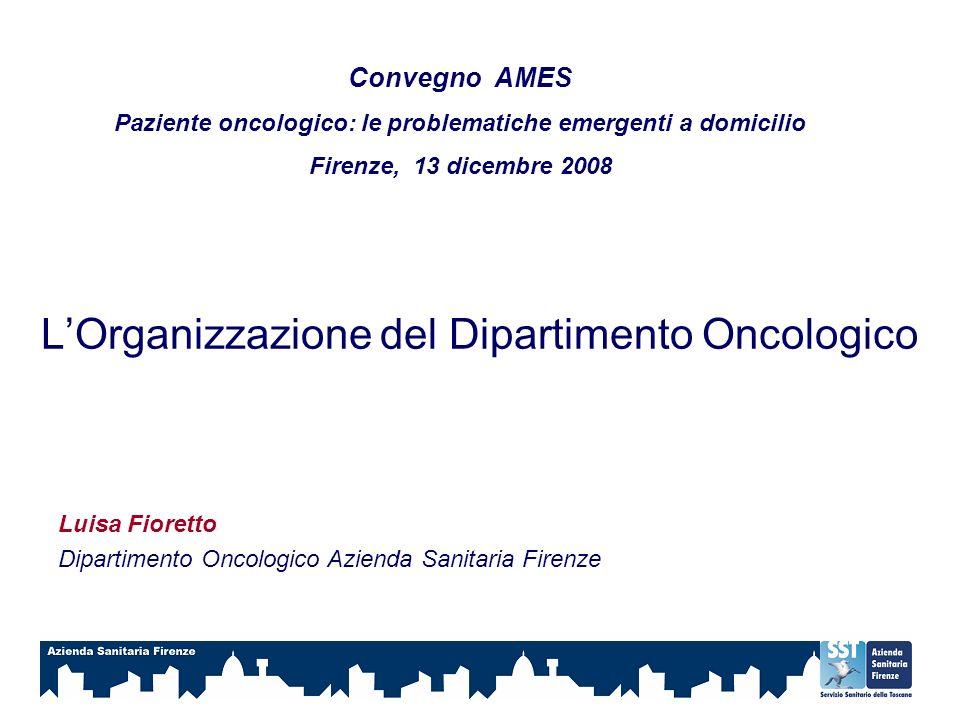 LOrganizzazione del Dipartimento Oncologico Luisa Fioretto Dipartimento Oncologico Azienda Sanitaria Firenze Convegno AMES Paziente oncologico: le pro