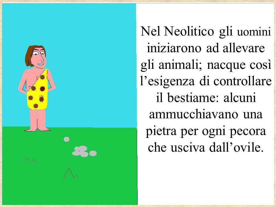 Nel Neolitico gli uomini iniziarono ad allevare gli animali; nacque così lesigenza di controllare il bestiame: alcuni ammucchiavano una pietra per ogni pecora che usciva dallovile.
