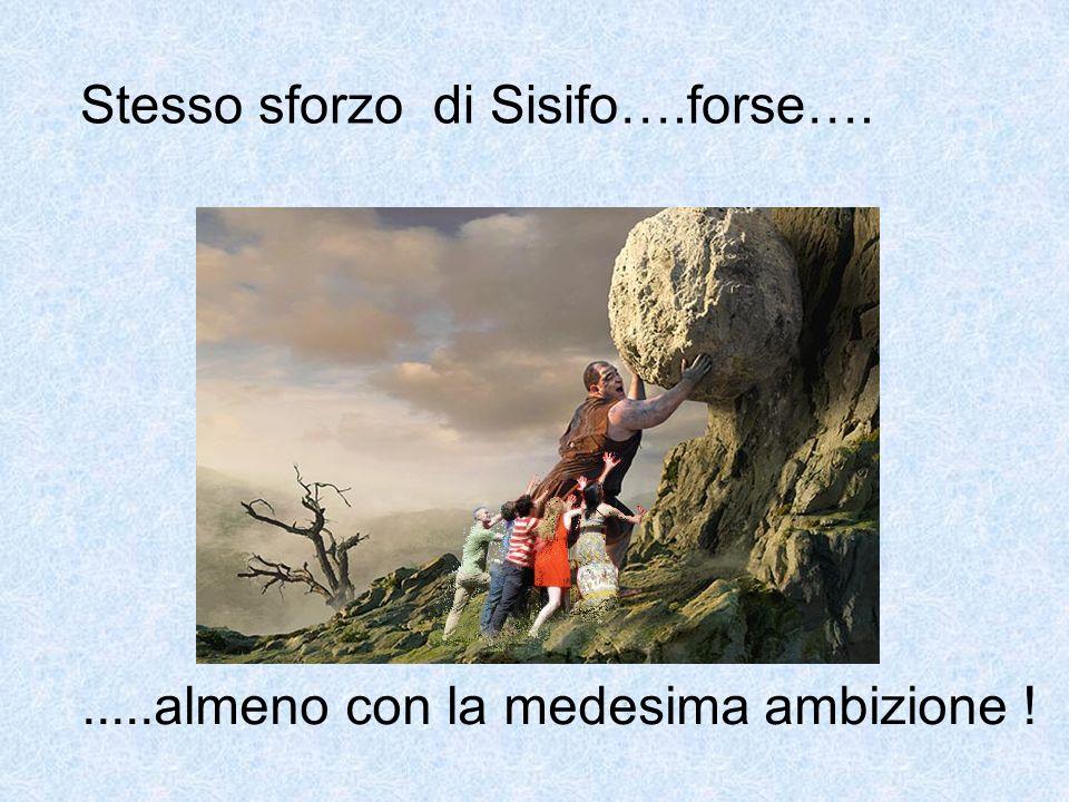 Stesso sforzo di Sisifo….forse…......almeno con la medesima ambizione !