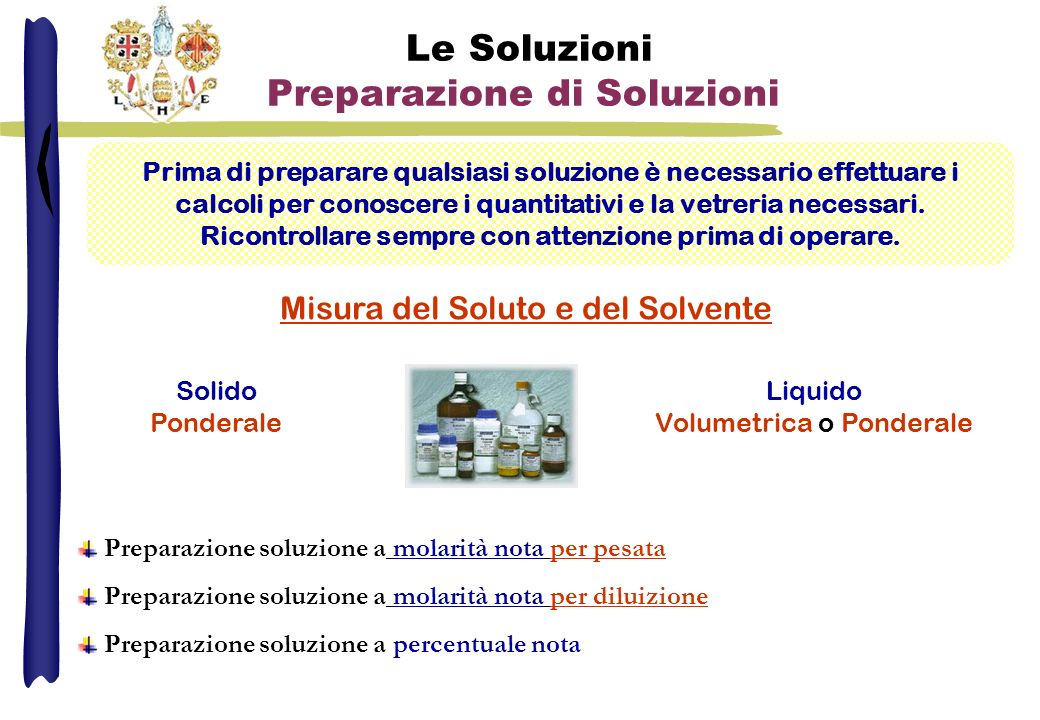 Le Soluzioni Preparazione di Soluzioni Prima di preparare qualsiasi soluzione è necessario effettuare i calcoli per conoscere i quantitativi e la vetreria necessari.