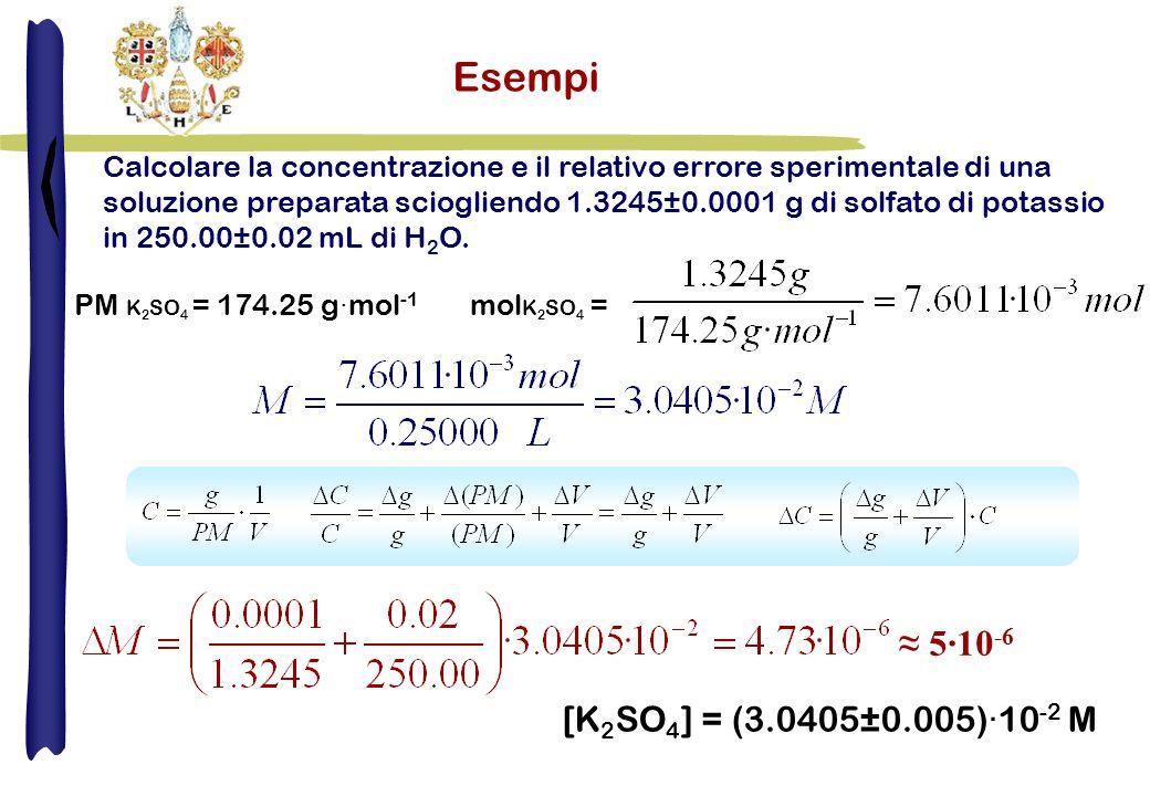 Esempi Calcolare la concentrazione e il relativo errore sperimentale di una soluzione preparata sciogliendo 1.3245±0.0001 g di solfato di potassio in 250.00±0.02 mL di H 2 O.