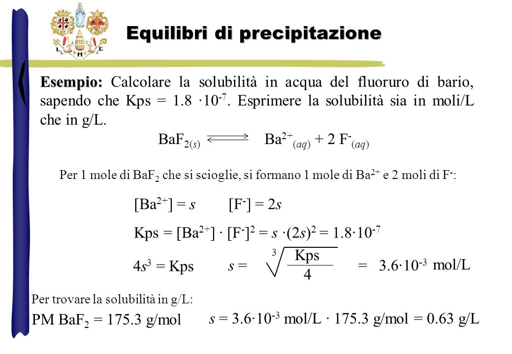 Esempio: Esempio: Calcolare la solubilità in acqua del fluoruro di bario, sapendo che Kps = 1.8 ·10 -7. Esprimere la solubilità sia in moli/L che in g