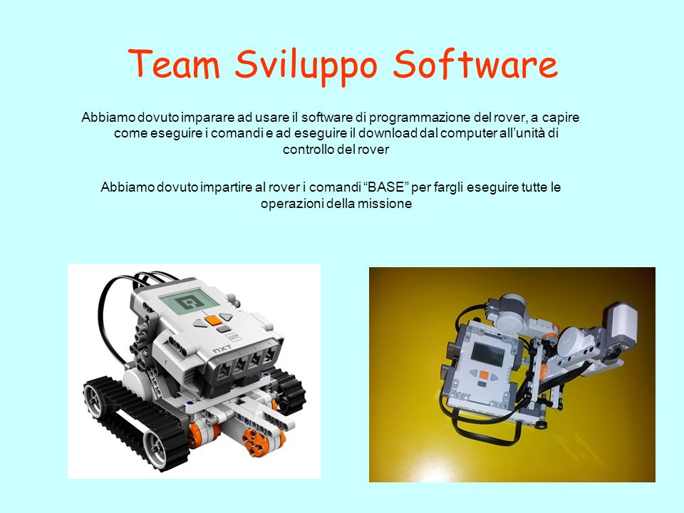 Team Sviluppo Software Abbiamo dovuto imparare ad usare il software di programmazione del rover, a capire come eseguire i comandi e ad eseguire il dow