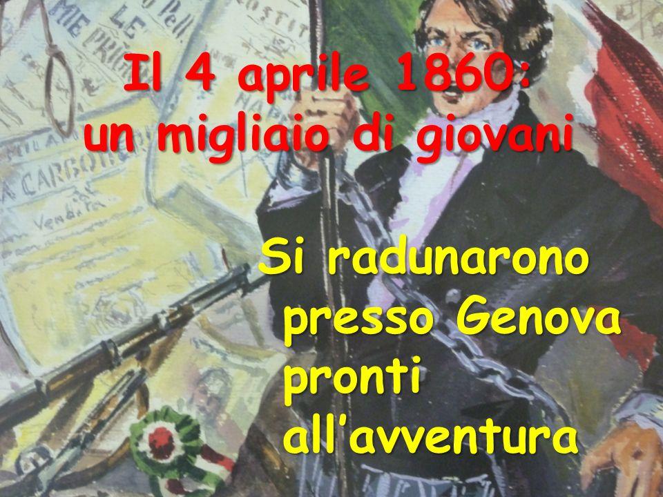 Il 4 aprile 1860: un migliaio di giovani Si radunarono presso Genova pronti allavventura