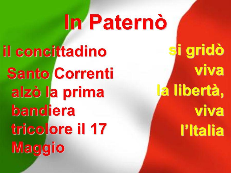 In Paternò il concittadino Santo Correnti alzò la prima bandiera tricolore il 17 Maggio Santo Correnti alzò la prima bandiera tricolore il 17 Maggio s