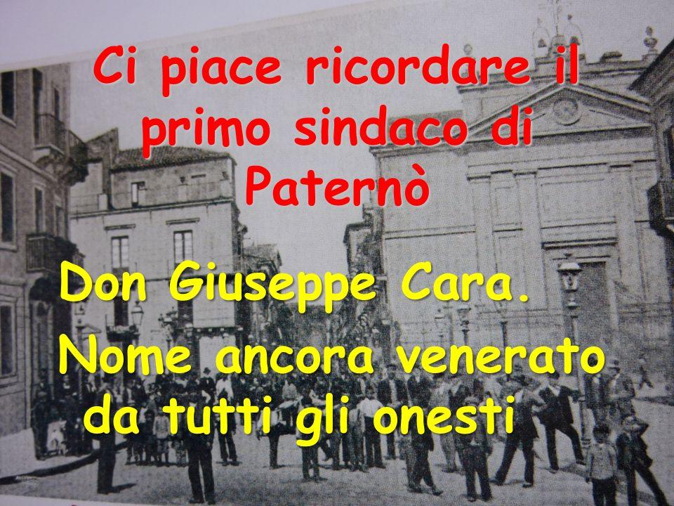 Ci piace ricordare il primo sindaco di Paternò Don Giuseppe Cara. Nome ancora venerato da tutti gli onesti