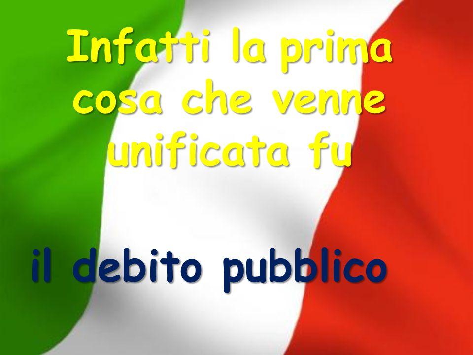 Infatti laprima cosa che venne unificata fu Infatti la prima cosa che venne unificata fu il debito pubblico