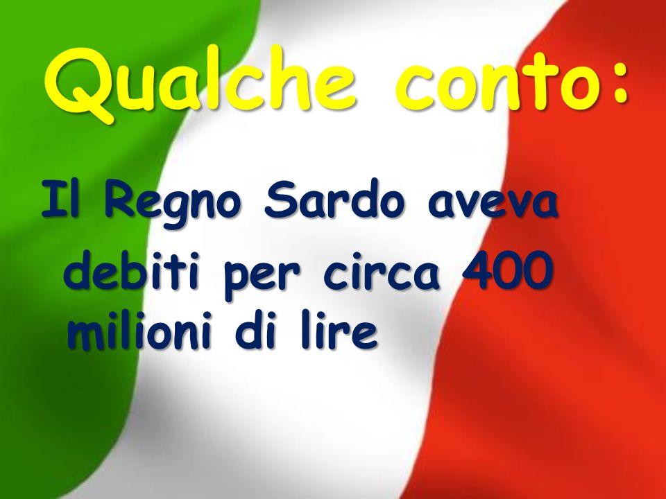 Qualche conto: Il Regno Sardo aveva debiti per circa 400 milioni di lire debiti per circa 400 milioni di lire