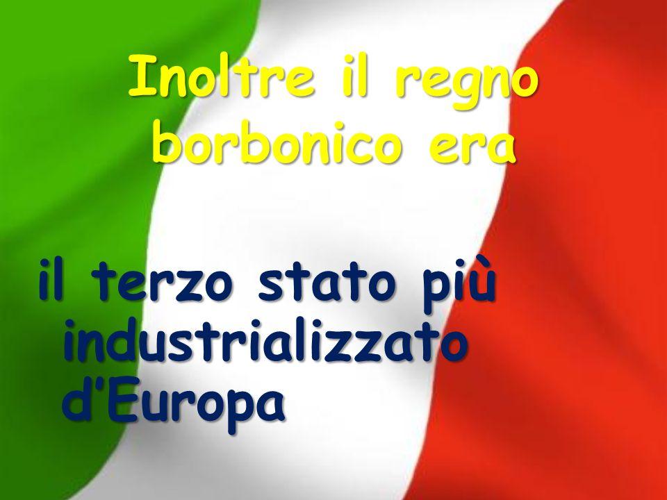 Inoltre il regno borbonico era il terzo stato più industrializzato dEuropa