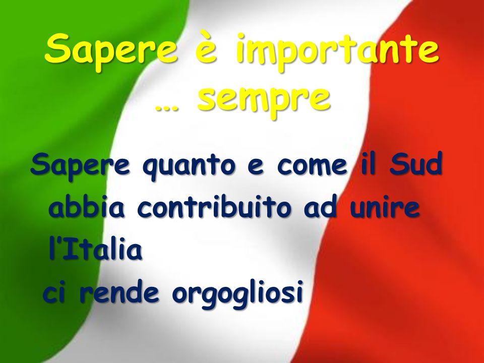 Sapere è importante … sempre Sapere quanto e come il Sud abbia contribuito ad unire lItalia ci rende orgogliosi ci rende orgogliosi
