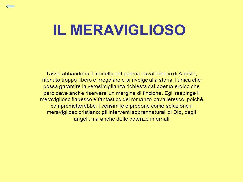 IL MERAVIGLIOSO Tasso abbandona il modello del poema cavalleresco di Ariosto, ritenuto troppo libero e irregolare e si rivolge alla storia, lunica che