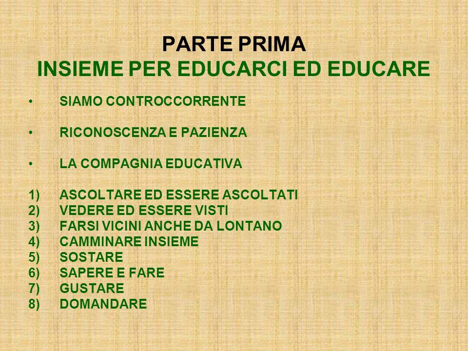 PARTE PRIMA INSIEME PER EDUCARCI ED EDUCARE SIAMO CONTROCCORRENTE RICONOSCENZA E PAZIENZA LA COMPAGNIA EDUCATIVA 1)ASCOLTARE ED ESSERE ASCOLTATI 2)VEDERE ED ESSERE VISTI 3)FARSI VICINI ANCHE DA LONTANO 4)CAMMINARE INSIEME 5)SOSTARE 6)SAPERE E FARE 7)GUSTARE 8)DOMANDARE
