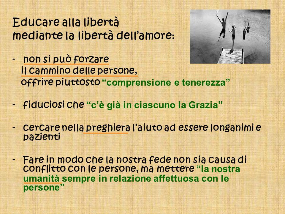 Educare alla libertà mediante la libertà dellamore : -non si può forzare il cammino delle persone, offrire piuttosto comprensione e tenerezza -fiducio