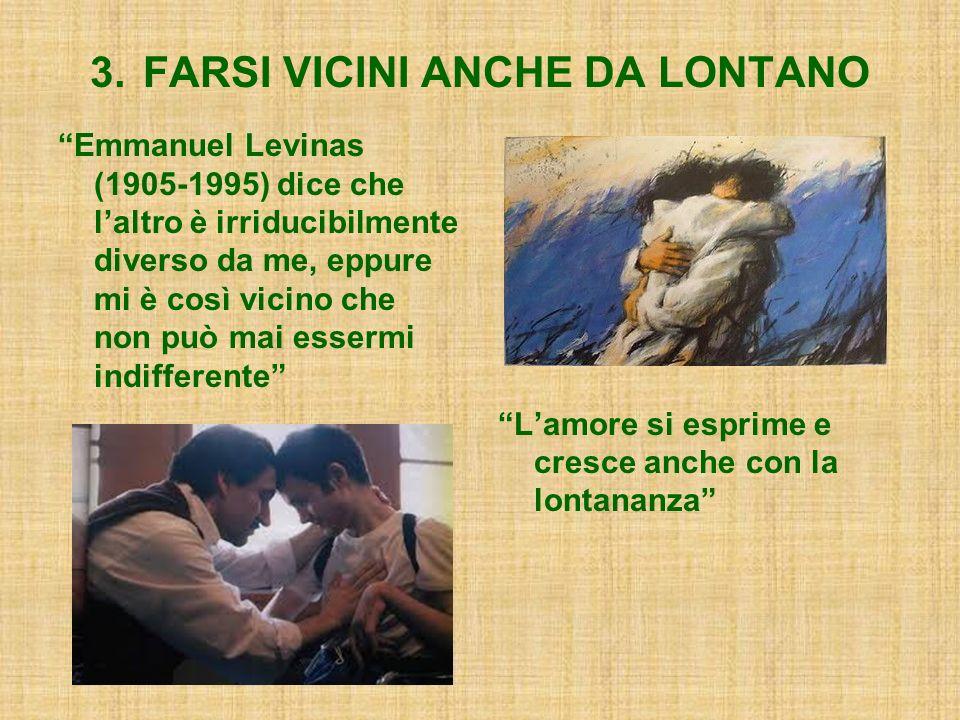 3. FARSI VICINI ANCHE DA LONTANO Emmanuel Levinas (1905-1995) dice che laltro è irriducibilmente diverso da me, eppure mi è così vicino che non può ma