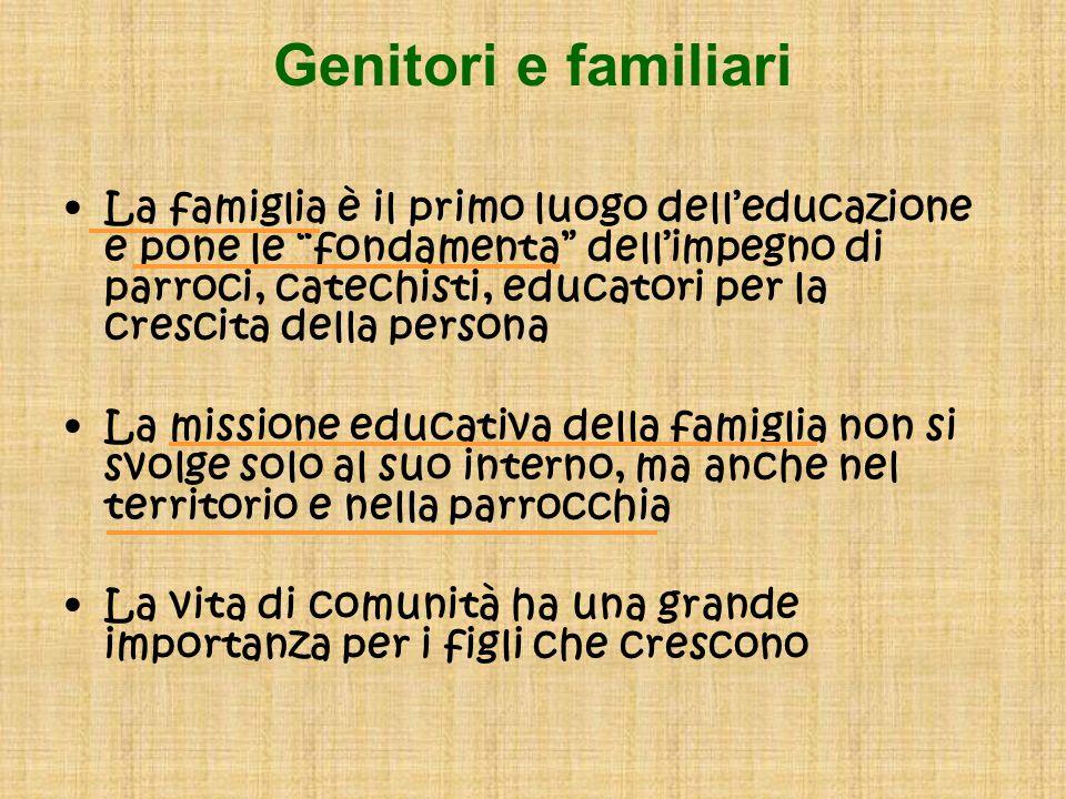 Genitori e familiari La famiglia è il primo luogo delleducazione e pone le fondamenta dellimpegno di parroci, catechisti, educatori per la crescita de